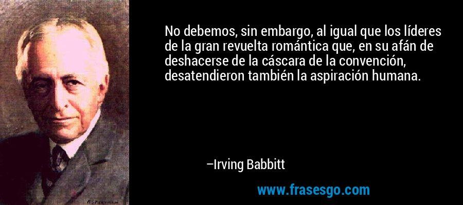 No debemos, sin embargo, al igual que los líderes de la gran revuelta romántica que, en su afán de deshacerse de la cáscara de la convención, desatendieron también la aspiración humana. – Irving Babbitt