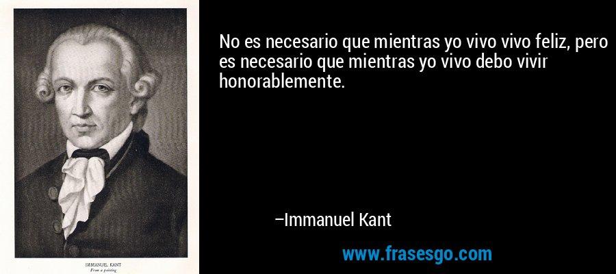 No es necesario que mientras yo vivo vivo feliz, pero es necesario que mientras yo vivo debo vivir honorablemente. – Immanuel Kant