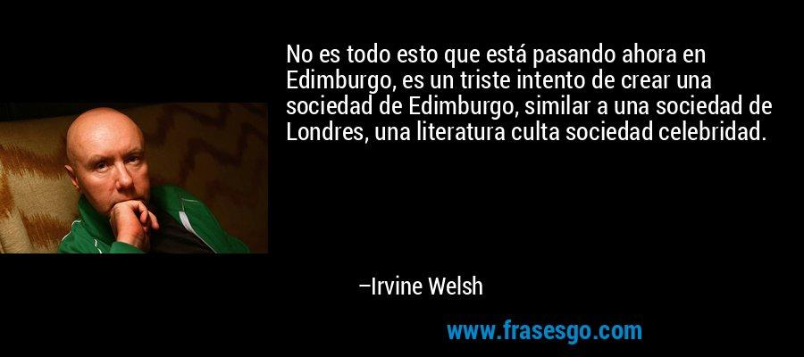 No es todo esto que está pasando ahora en Edimburgo, es un triste intento de crear una sociedad de Edimburgo, similar a una sociedad de Londres, una literatura culta sociedad celebridad. – Irvine Welsh