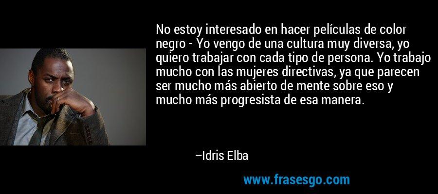 No estoy interesado en hacer películas de color negro - Yo vengo de una cultura muy diversa, yo quiero trabajar con cada tipo de persona. Yo trabajo mucho con las mujeres directivas, ya que parecen ser mucho más abierto de mente sobre eso y mucho más progresista de esa manera. – Idris Elba