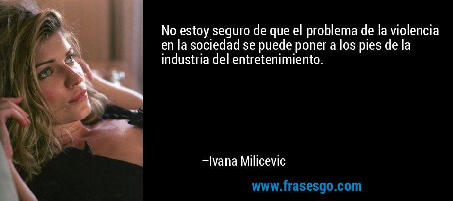 No estoy seguro de que el problema de la violencia en la sociedad se puede poner a los pies de la industria del entretenimiento. – Ivana Milicevic