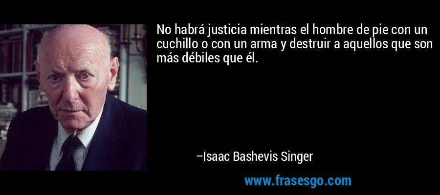 No habrá justicia mientras el hombre de pie con un cuchillo o con un arma y destruir a aquellos que son más débiles que él. – Isaac Bashevis Singer