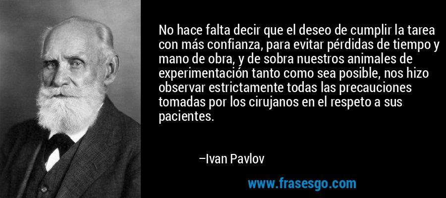 No hace falta decir que el deseo de cumplir la tarea con más confianza, para evitar pérdidas de tiempo y mano de obra, y de sobra nuestros animales de experimentación tanto como sea posible, nos hizo observar estrictamente todas las precauciones tomadas por los cirujanos en el respeto a sus pacientes. – Ivan Pavlov