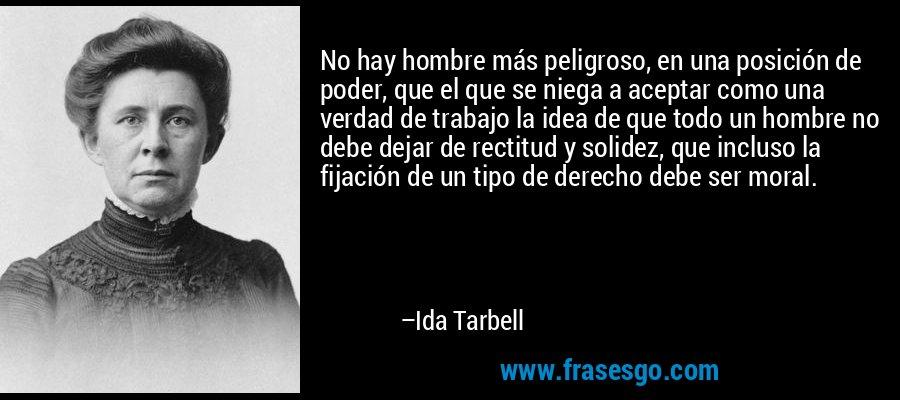 No hay hombre más peligroso, en una posición de poder, que el que se niega a aceptar como una verdad de trabajo la idea de que todo un hombre no debe dejar de rectitud y solidez, que incluso la fijación de un tipo de derecho debe ser moral. – Ida Tarbell