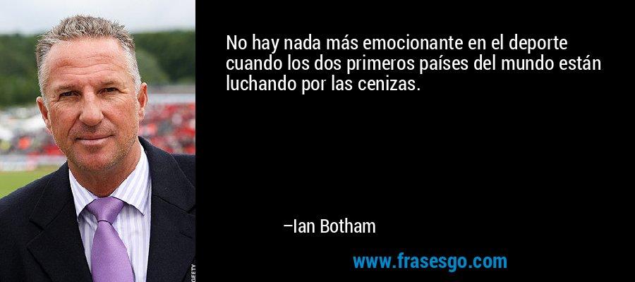 No hay nada más emocionante en el deporte cuando los dos primeros países del mundo están luchando por las cenizas. – Ian Botham