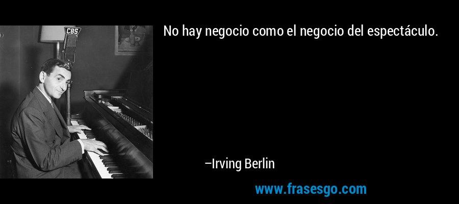 No hay negocio como el negocio del espectáculo. – Irving Berlin