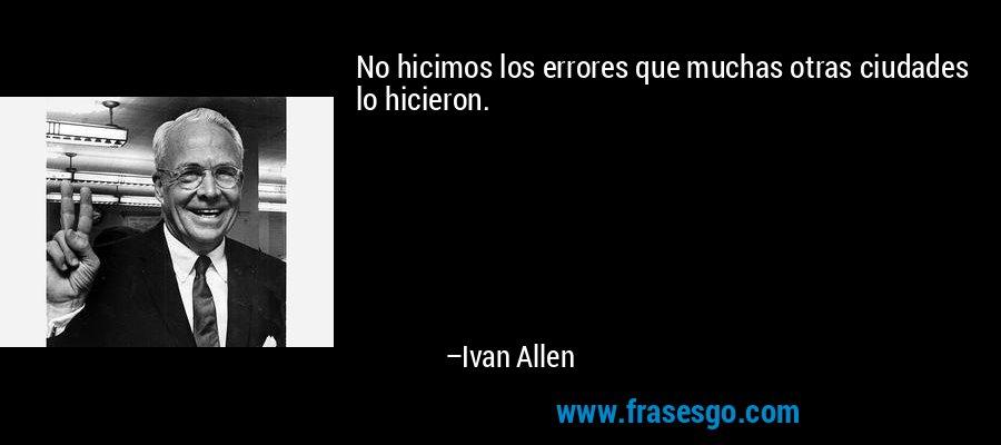 No hicimos los errores que muchas otras ciudades lo hicieron. – Ivan Allen