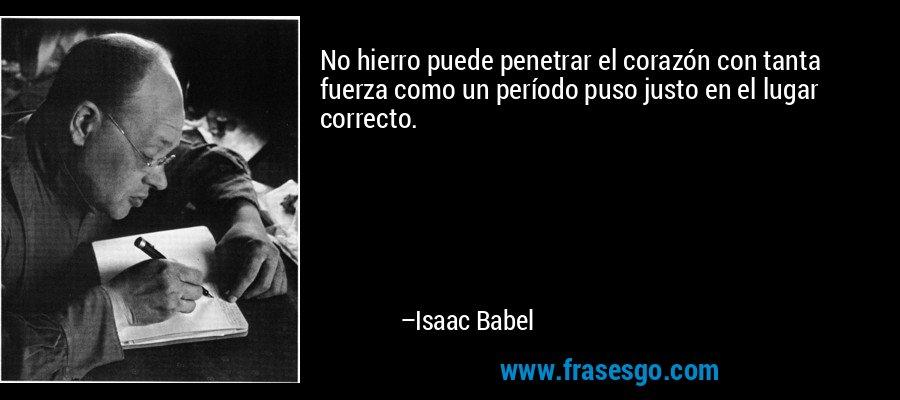 No hierro puede penetrar el corazón con tanta fuerza como un período puso justo en el lugar correcto. – Isaac Babel
