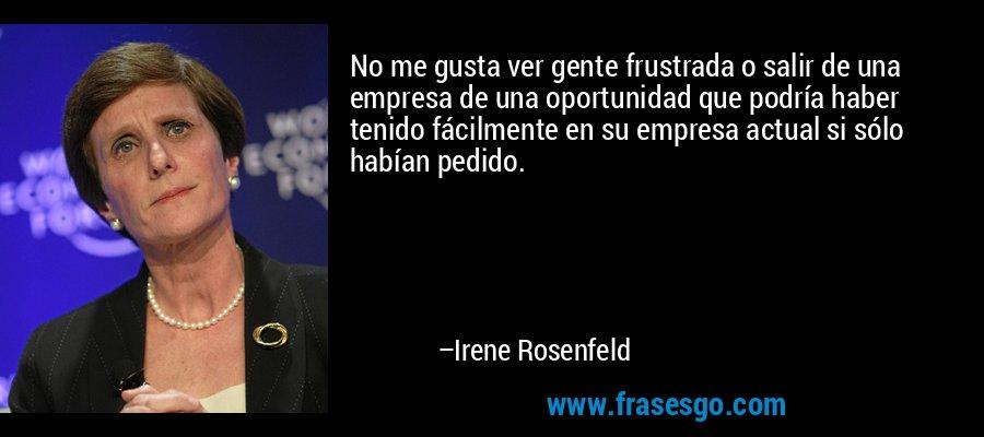 No me gusta ver gente frustrada o salir de una empresa de una oportunidad que podría haber tenido fácilmente en su empresa actual si sólo habían pedido. – Irene Rosenfeld