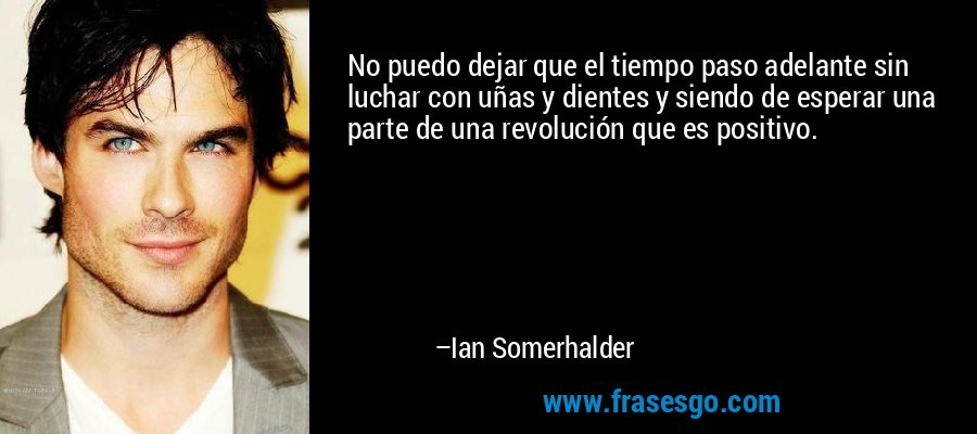 No puedo dejar que el tiempo paso adelante sin luchar con uñas y dientes y siendo de esperar una parte de una revolución que es positivo. – Ian Somerhalder