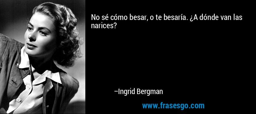 No sé cómo besar, o te besaría. ¿A dónde van las narices? – Ingrid Bergman