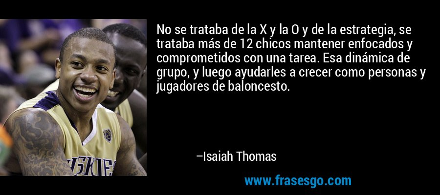 No se trataba de la X y la O y de la estrategia, se trataba más de 12 chicos mantener enfocados y comprometidos con una tarea. Esa dinámica de grupo, y luego ayudarles a crecer como personas y jugadores de baloncesto. – Isaiah Thomas