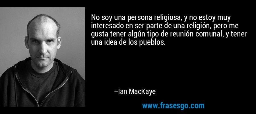 No soy una persona religiosa, y no estoy muy interesado en ser parte de una religión, pero me gusta tener algún tipo de reunión comunal, y tener una idea de los pueblos. – Ian MacKaye
