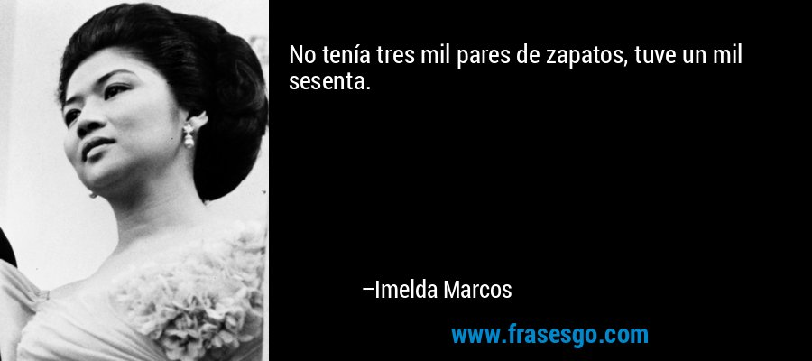 No tenía tres mil pares de zapatos, tuve un mil sesenta. – Imelda Marcos