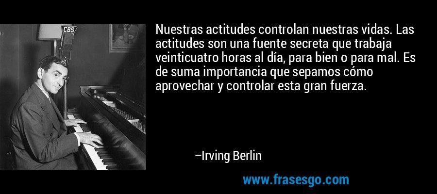 Nuestras actitudes controlan nuestras vidas. Las actitudes son una fuente secreta que trabaja veinticuatro horas al día, para bien o para mal. Es de suma importancia que sepamos cómo aprovechar y controlar esta gran fuerza. – Irving Berlin