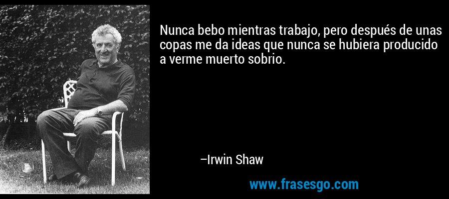 Nunca bebo mientras trabajo, pero después de unas copas me da ideas que nunca se hubiera producido a verme muerto sobrio. – Irwin Shaw