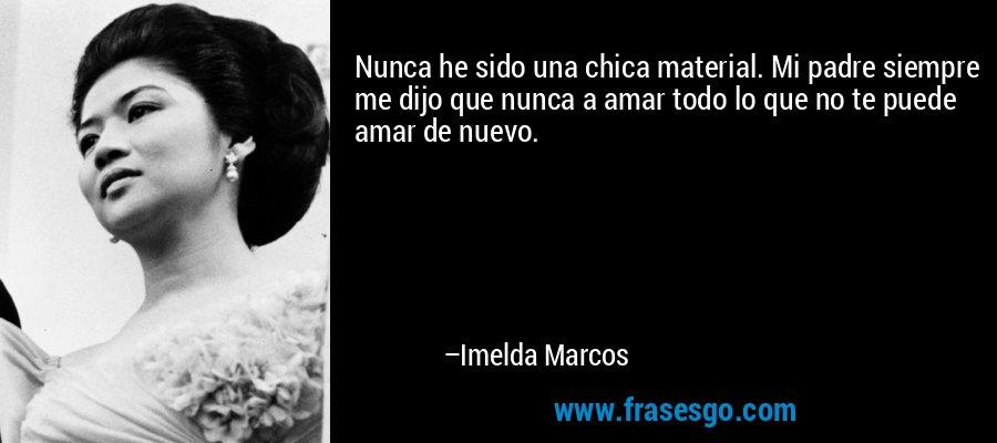 Nunca he sido una chica material. Mi padre siempre me dijo que nunca a amar todo lo que no te puede amar de nuevo. – Imelda Marcos
