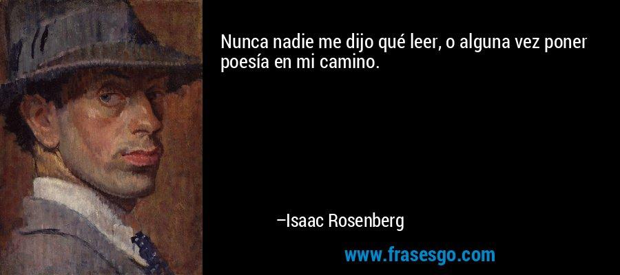 Nunca nadie me dijo qué leer, o alguna vez poner poesía en mi camino. – Isaac Rosenberg