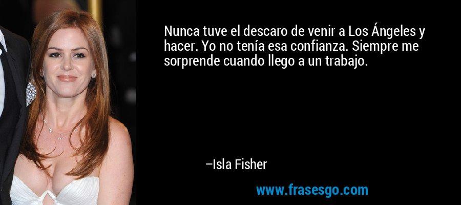 Nunca tuve el descaro de venir a Los Ángeles y hacer. Yo no tenía esa confianza. Siempre me sorprende cuando llego a un trabajo. – Isla Fisher