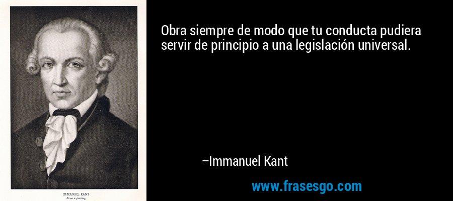 Obra siempre de modo que tu conducta pudiera servir de principio a una legislación universal. – Immanuel Kant