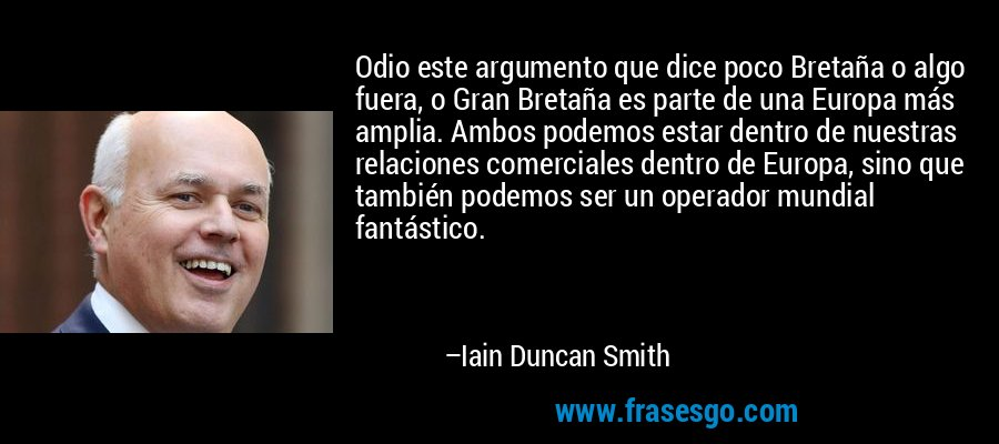 Odio este argumento que dice poco Bretaña o algo fuera, o Gran Bretaña es parte de una Europa más amplia. Ambos podemos estar dentro de nuestras relaciones comerciales dentro de Europa, sino que también podemos ser un operador mundial fantástico. – Iain Duncan Smith