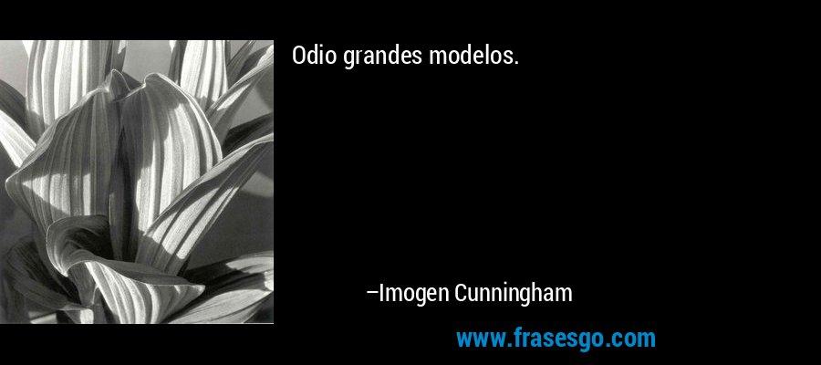 Odio grandes modelos. – Imogen Cunningham