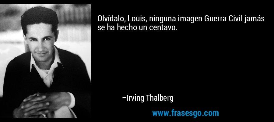 Olvídalo, Louis, ninguna imagen Guerra Civil jamás se ha hecho un centavo. – Irving Thalberg