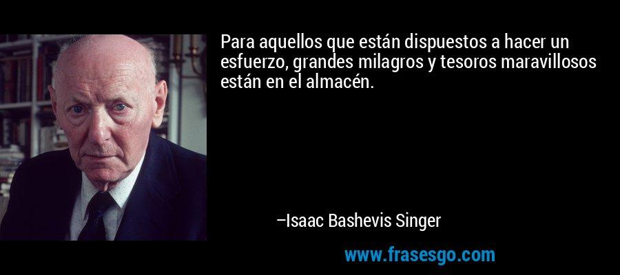 Para aquellos que están dispuestos a hacer un esfuerzo, grandes milagros y tesoros maravillosos están en el almacén. – Isaac Bashevis Singer