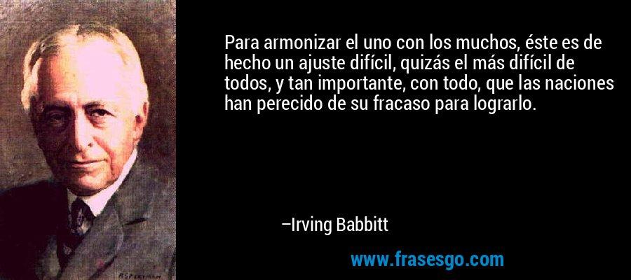 Para armonizar el uno con los muchos, éste es de hecho un ajuste difícil, quizás el más difícil de todos, y tan importante, con todo, que las naciones han perecido de su fracaso para lograrlo. – Irving Babbitt