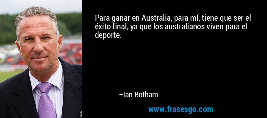 Para ganar en Australia, para mí, tiene que ser el éxito final, ya que los australianos viven para el deporte. – Ian Botham