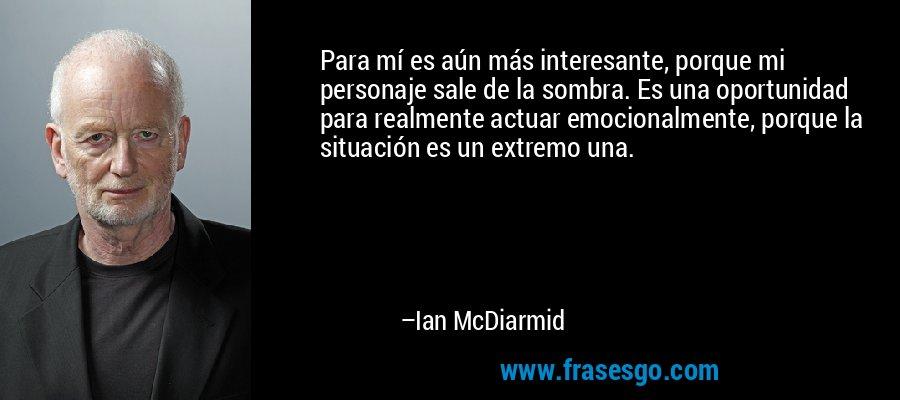 Para mí es aún más interesante, porque mi personaje sale de la sombra. Es una oportunidad para realmente actuar emocionalmente, porque la situación es un extremo una. – Ian McDiarmid