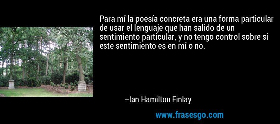 Para mí la poesía concreta era una forma particular de usar el lenguaje que han salido de un sentimiento particular, y no tengo control sobre si este sentimiento es en mí o no. – Ian Hamilton Finlay
