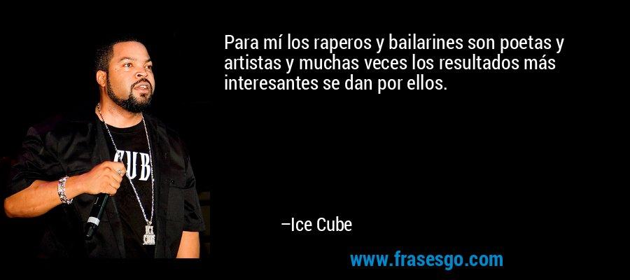 Para mí los raperos y bailarines son poetas y artistas y muchas veces los resultados más interesantes se dan por ellos. – Ice Cube