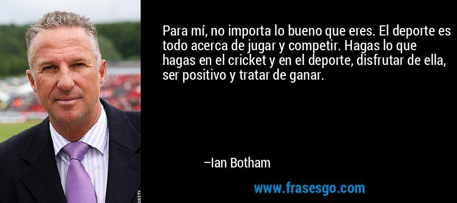 Para mí, no importa lo bueno que eres. El deporte es todo acerca de jugar y competir. Hagas lo que hagas en el cricket y en el deporte, disfrutar de ella, ser positivo y tratar de ganar. – Ian Botham