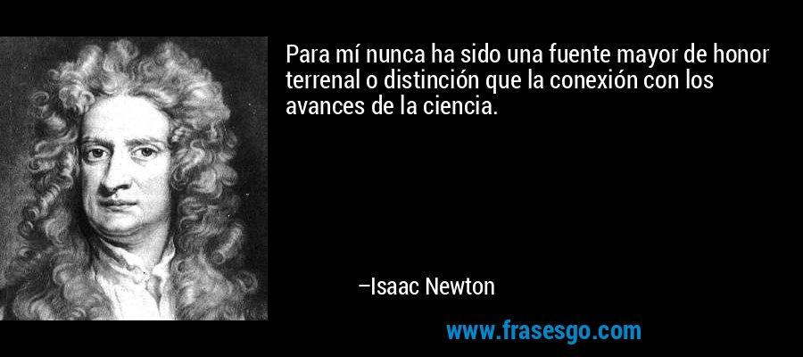 Para mí nunca ha sido una fuente mayor de honor terrenal o distinción que la conexión con los avances de la ciencia. – Isaac Newton
