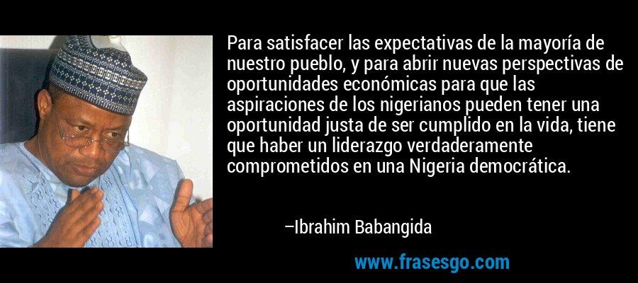 Para satisfacer las expectativas de la mayoría de nuestro pueblo, y para abrir nuevas perspectivas de oportunidades económicas para que las aspiraciones de los nigerianos pueden tener una oportunidad justa de ser cumplido en la vida, tiene que haber un liderazgo verdaderamente comprometidos en una Nigeria democrática. – Ibrahim Babangida