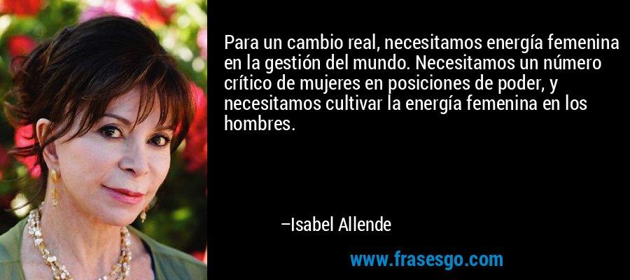 Para un cambio real, necesitamos energía femenina en la gestión del mundo. Necesitamos un número crítico de mujeres en posiciones de poder, y necesitamos cultivar la energía femenina en los hombres. – Isabel Allende