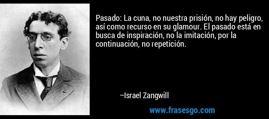 Pasado: La cuna, no nuestra prisión, no hay peligro, así como recurso en su glamour. El pasado está en busca de inspiración, no la imitación, por la continuación, no repetición. – Israel Zangwill