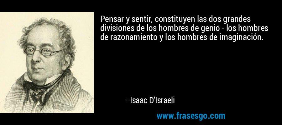 Pensar y sentir, constituyen las dos grandes divisiones de los hombres de genio - los hombres de razonamiento y los hombres de imaginación. – Isaac D'Israeli