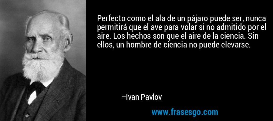 Perfecto como el ala de un pájaro puede ser, nunca permitirá que el ave para volar si no admitido por el aire. Los hechos son que el aire de la ciencia. Sin ellos, un hombre de ciencia no puede elevarse. – Ivan Pavlov