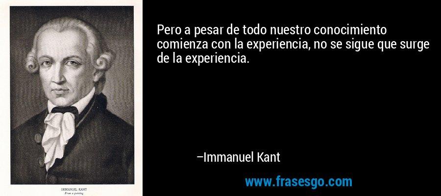 Pero a pesar de todo nuestro conocimiento comienza con la experiencia, no se sigue que surge de la experiencia. – Immanuel Kant