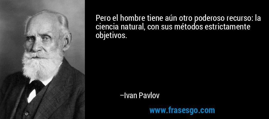 Pero el hombre tiene aún otro poderoso recurso: la ciencia natural, con sus métodos estrictamente objetivos. – Ivan Pavlov