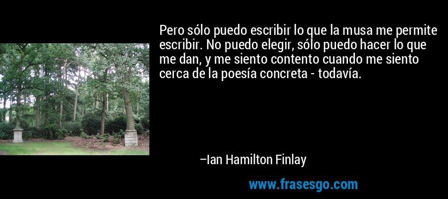 Pero sólo puedo escribir lo que la musa me permite escribir. No puedo elegir, sólo puedo hacer lo que me dan, y me siento contento cuando me siento cerca de la poesía concreta - todavía. – Ian Hamilton Finlay