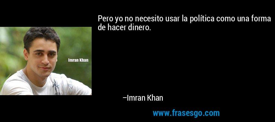 Pero yo no necesito usar la política como una forma de hacer dinero. – Imran Khan
