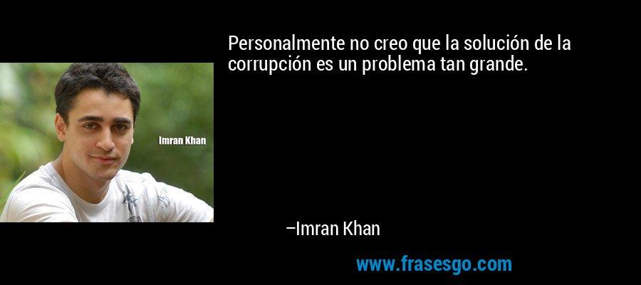 Personalmente no creo que la solución de la corrupción es un problema tan grande. – Imran Khan