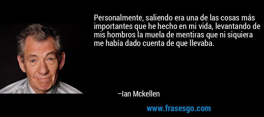 Personalmente, saliendo era una de las cosas más importantes que he hecho en mi vida, levantando de mis hombros la muela de mentiras que ni siquiera me había dado cuenta de que llevaba. – Ian Mckellen