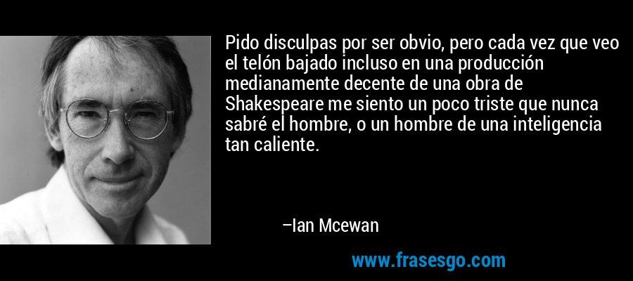 Pido disculpas por ser obvio, pero cada vez que veo el telón bajado incluso en una producción medianamente decente de una obra de Shakespeare me siento un poco triste que nunca sabré el hombre, o un hombre de una inteligencia tan caliente. – Ian Mcewan