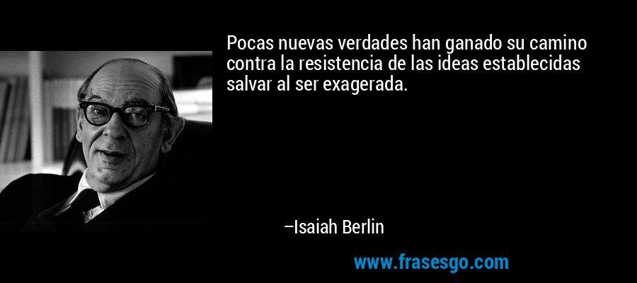 Pocas nuevas verdades han ganado su camino contra la resistencia de las ideas establecidas salvar al ser exagerada. – Isaiah Berlin