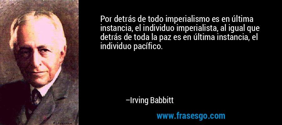 Por detrás de todo imperialismo es en última instancia, el individuo imperialista, al igual que detrás de toda la paz es en última instancia, el individuo pacífico. – Irving Babbitt