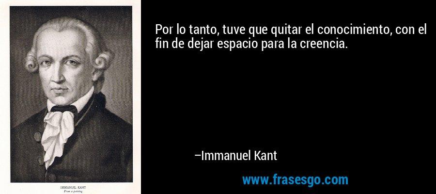 Por lo tanto, tuve que quitar el conocimiento, con el fin de dejar espacio para la creencia. – Immanuel Kant